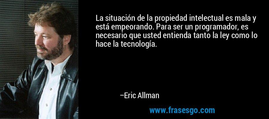 La situación de la propiedad intelectual es mala y está empeorando. Para ser un programador, es necesario que usted entienda tanto la ley como lo hace la tecnología. – Eric Allman