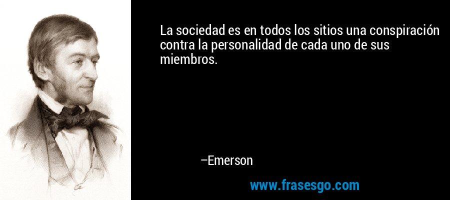 La sociedad es en todos los sitios una conspiración contra la personalidad de cada uno de sus miembros. – Emerson