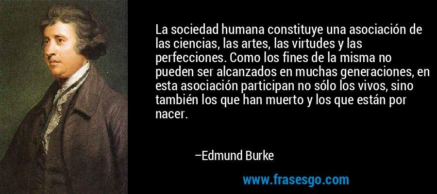 La sociedad humana constituye una asociación de las ciencias, las artes, las virtudes y las perfecciones. Como los fines de la misma no pueden ser alcanzados en muchas generaciones, en esta asociación participan no sólo los vivos, sino también los que han muerto y los que están por nacer. – Edmund Burke