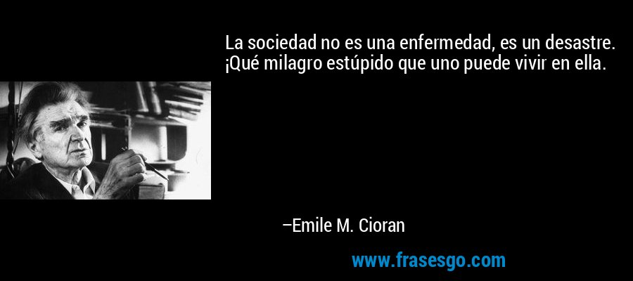 La sociedad no es una enfermedad, es un desastre. ¡Qué milagro estúpido que uno puede vivir en ella. – Emile M. Cioran