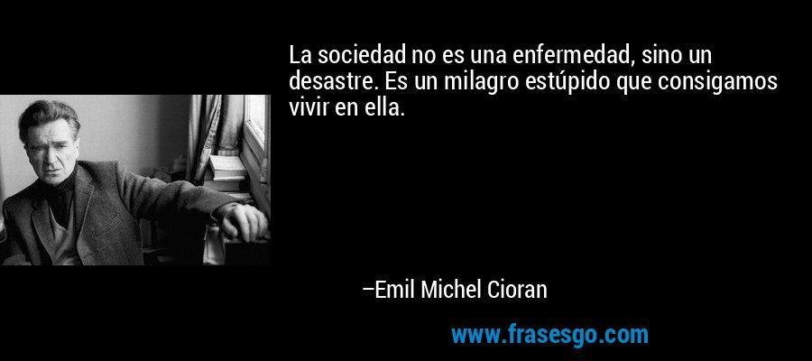 La sociedad no es una enfermedad, sino un desastre. Es un milagro estúpido que consigamos vivir en ella. – Emil Michel Cioran