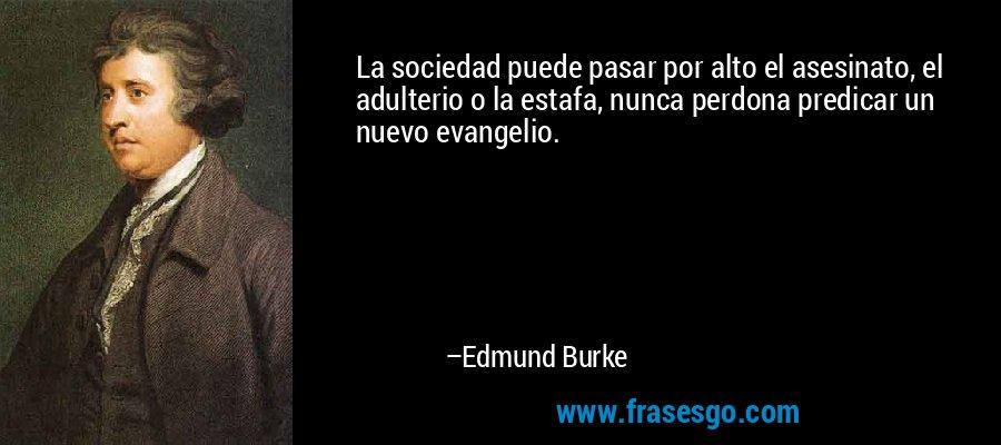 La sociedad puede pasar por alto el asesinato, el adulterio o la estafa, nunca perdona predicar un nuevo evangelio. – Edmund Burke