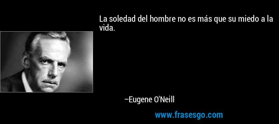 La soledad del hombre no es más que su miedo a la vida. – Eugene O'Neill