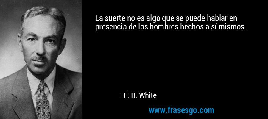La suerte no es algo que se puede hablar en presencia de los hombres hechos a sí mismos. – E. B. White