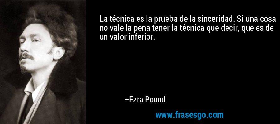 La técnica es la prueba de la sinceridad. Si una cosa no vale la pena tener la técnica que decir, que es de un valor inferior. – Ezra Pound