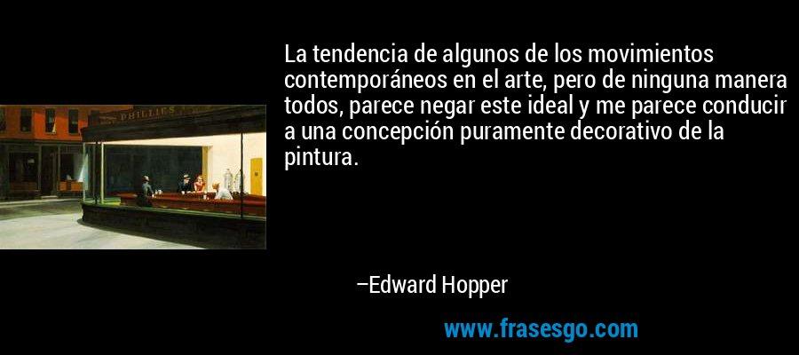 La tendencia de algunos de los movimientos contemporáneos en el arte, pero de ninguna manera todos, parece negar este ideal y me parece conducir a una concepción puramente decorativo de la pintura. – Edward Hopper