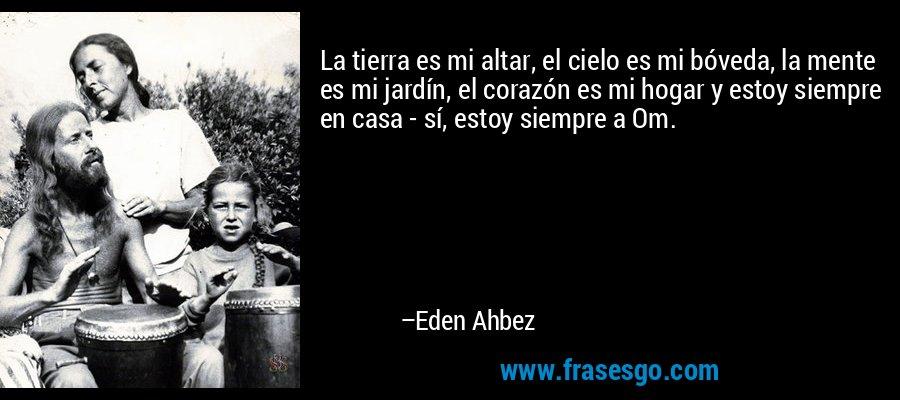 La tierra es mi altar, el cielo es mi bóveda, la mente es mi jardín, el corazón es mi hogar y estoy siempre en casa - sí, estoy siempre a Om. – Eden Ahbez