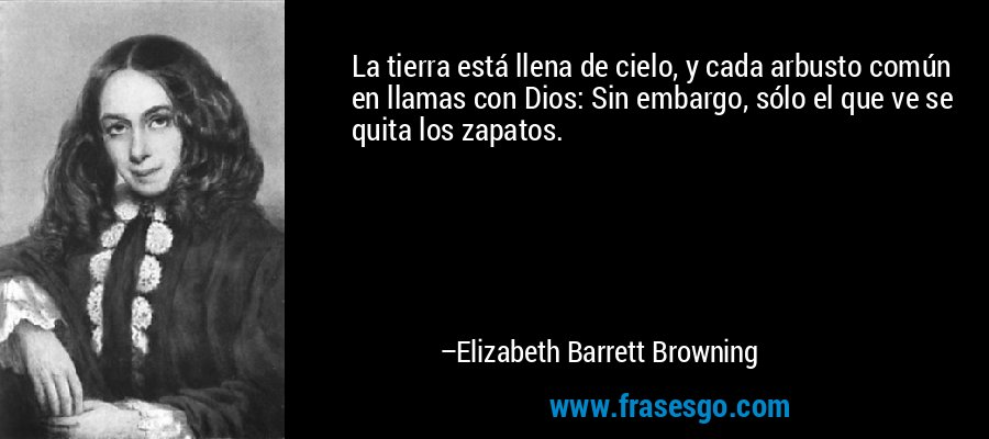 La tierra está llena de cielo, y cada arbusto común en llamas con Dios: Sin embargo, sólo el que ve se quita los zapatos. – Elizabeth Barrett Browning
