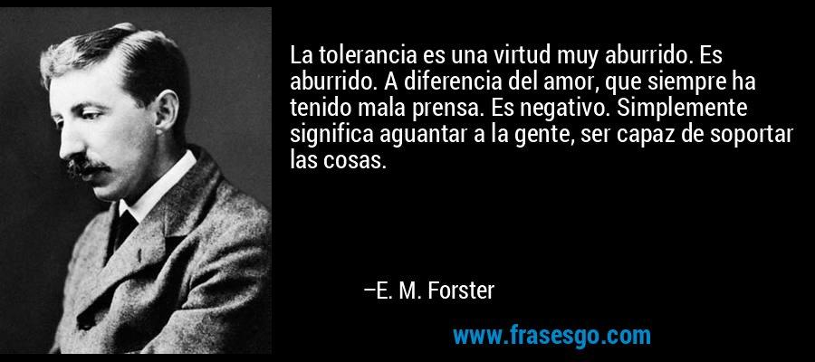 La tolerancia es una virtud muy aburrido. Es aburrido. A diferencia del amor, que siempre ha tenido mala prensa. Es negativo. Simplemente significa aguantar a la gente, ser capaz de soportar las cosas. – E. M. Forster