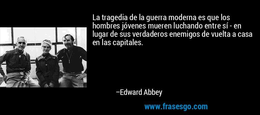 La tragedia de la guerra moderna es que los hombres jóvenes mueren luchando entre sí - en lugar de sus verdaderos enemigos de vuelta a casa en las capitales. – Edward Abbey