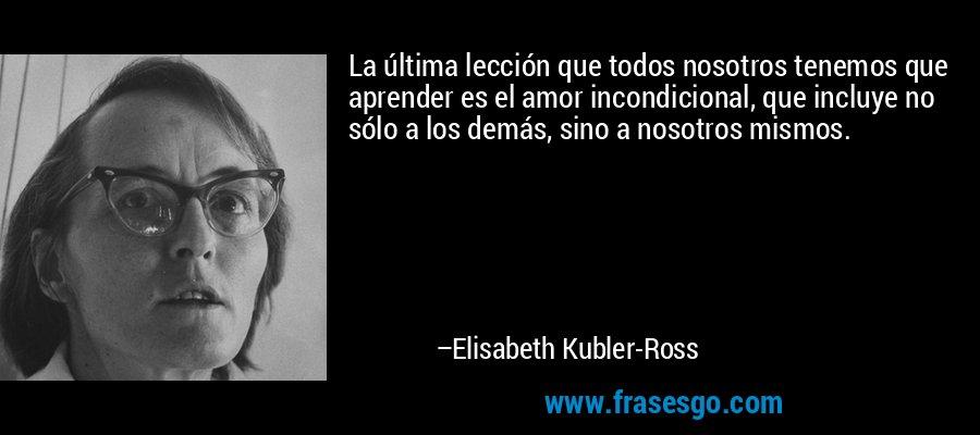 La última lección que todos nosotros tenemos que aprender es el amor incondicional, que incluye no sólo a los demás, sino a nosotros mismos. – Elisabeth Kubler-Ross
