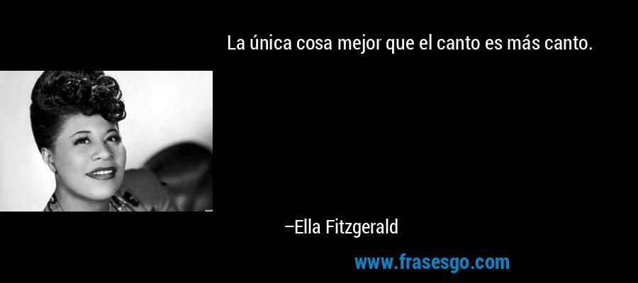 La única cosa mejor que el canto es más canto. – Ella Fitzgerald
