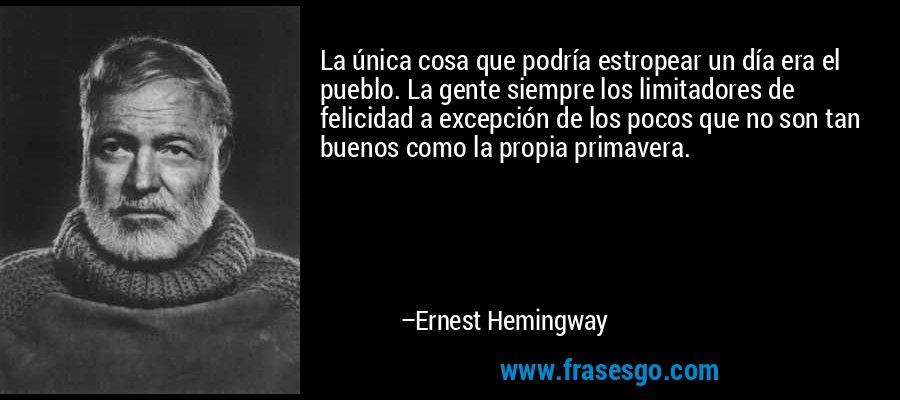La única cosa que podría estropear un día era el pueblo. La gente siempre los limitadores de felicidad a excepción de los pocos que no son tan buenos como la propia primavera. – Ernest Hemingway