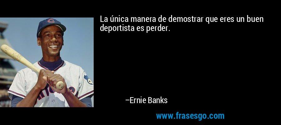 La única manera de demostrar que eres un buen deportista es perder. – Ernie Banks