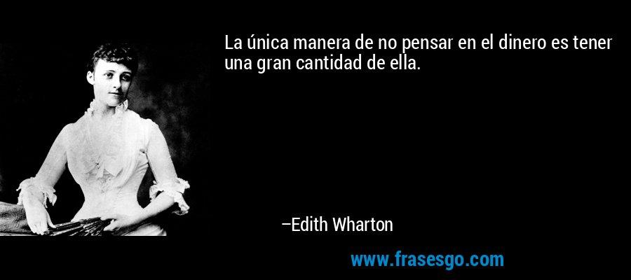 La única manera de no pensar en el dinero es tener una gran cantidad de ella. – Edith Wharton