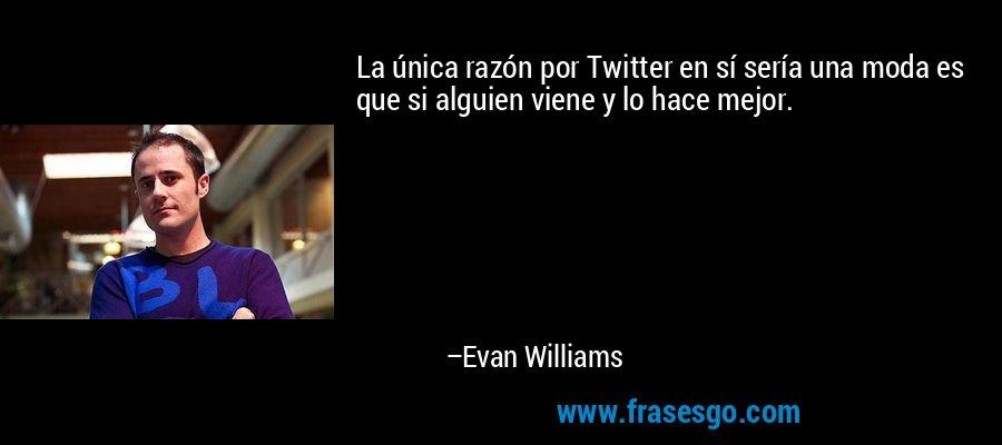 La única razón por Twitter en sí sería una moda es que si alguien viene y lo hace mejor. – Evan Williams