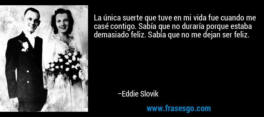 La única suerte que tuve en mi vida fue cuando me casé contigo. Sabía que no duraría porque estaba demasiado feliz. Sabía que no me dejan ser feliz. – Eddie Slovik