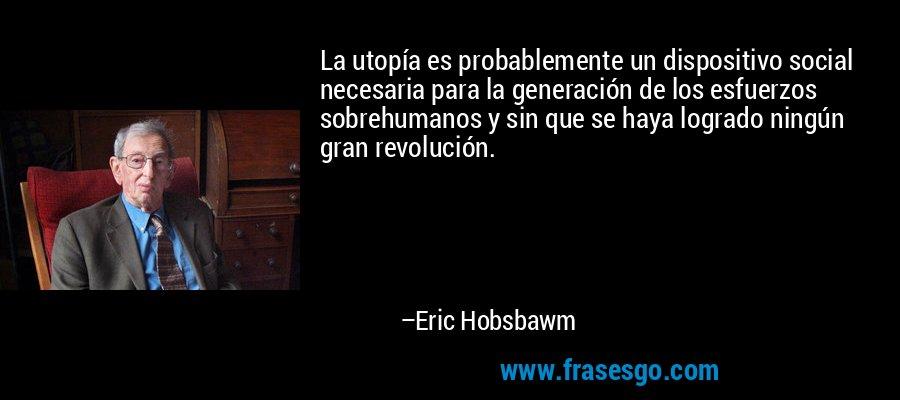 La utopía es probablemente un dispositivo social necesaria para la generación de los esfuerzos sobrehumanos y sin que se haya logrado ningún gran revolución. – Eric Hobsbawm