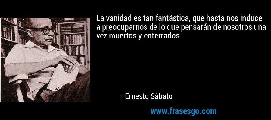 La vanidad es tan fantástica, que hasta nos induce a preocuparnos de lo que pensarán de nosotros una vez muertos y enterrados. – Ernesto Sábato