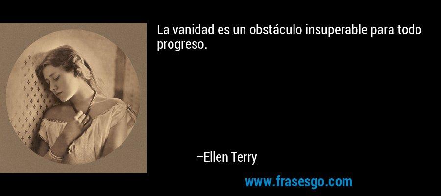 La vanidad es un obstáculo insuperable para todo progreso. – Ellen Terry