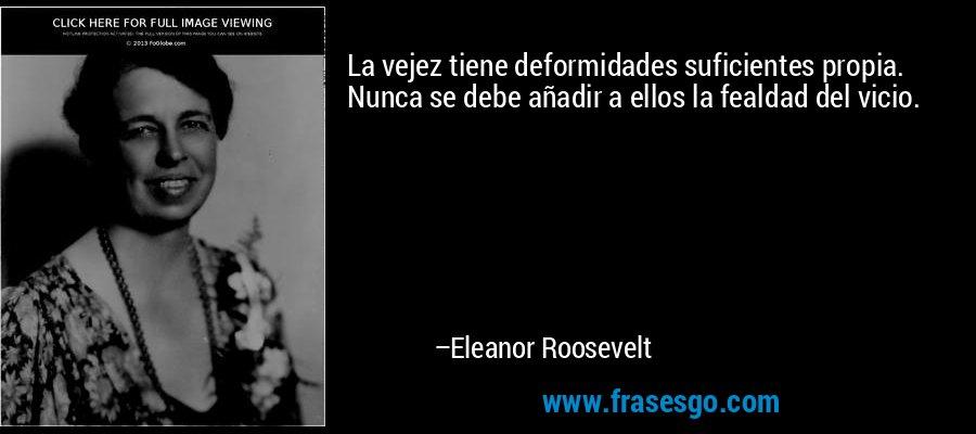 La vejez tiene deformidades suficientes propia. Nunca se debe añadir a ellos la fealdad del vicio. – Eleanor Roosevelt