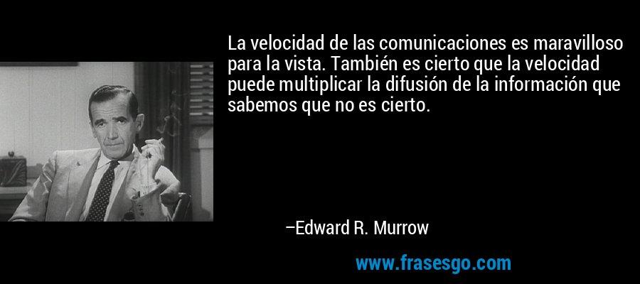 La velocidad de las comunicaciones es maravilloso para la vista. También es cierto que la velocidad puede multiplicar la difusión de la información que sabemos que no es cierto. – Edward R. Murrow