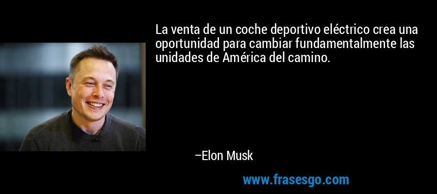 La venta de un coche deportivo eléctrico crea una oportunidad para cambiar fundamentalmente las unidades de América del camino. – Elon Musk