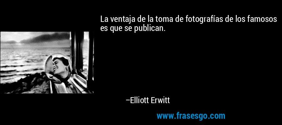 La ventaja de la toma de fotografías de los famosos es que se publican. – Elliott Erwitt