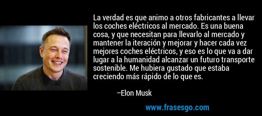 La verdad es que animo a otros fabricantes a llevar los coches eléctricos al mercado. Es una buena cosa, y que necesitan para llevarlo al mercado y mantener la iteración y mejorar y hacer cada vez mejores coches eléctricos, y eso es lo que va a dar lugar a la humanidad alcanzar un futuro transporte sostenible. Me hubiera gustado que estaba creciendo más rápido de lo que es. – Elon Musk