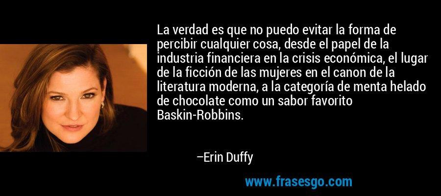 La verdad es que no puedo evitar la forma de percibir cualquier cosa, desde el papel de la industria financiera en la crisis económica, el lugar de la ficción de las mujeres en el canon de la literatura moderna, a la categoría de menta helado de chocolate como un sabor favorito Baskin-Robbins. – Erin Duffy