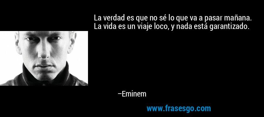 La verdad es que no sé lo que va a pasar mañana. La vida es un viaje loco, y nada está garantizado. – Eminem