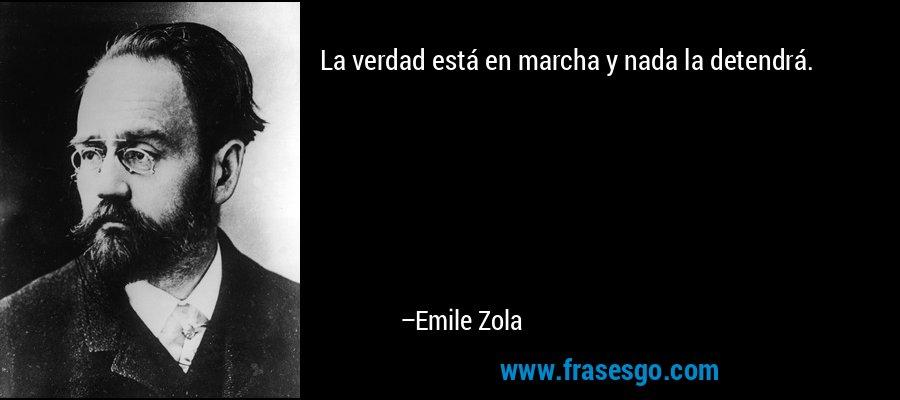 La verdad está en marcha y nada la detendrá. – Emile Zola
