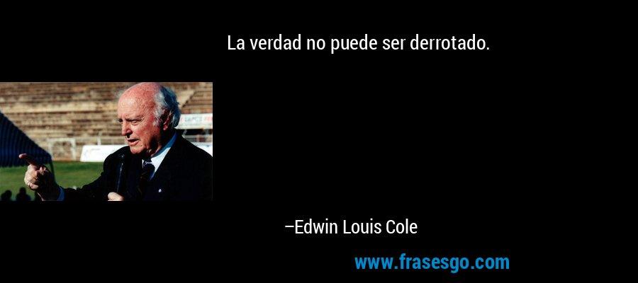 La verdad no puede ser derrotado. – Edwin Louis Cole