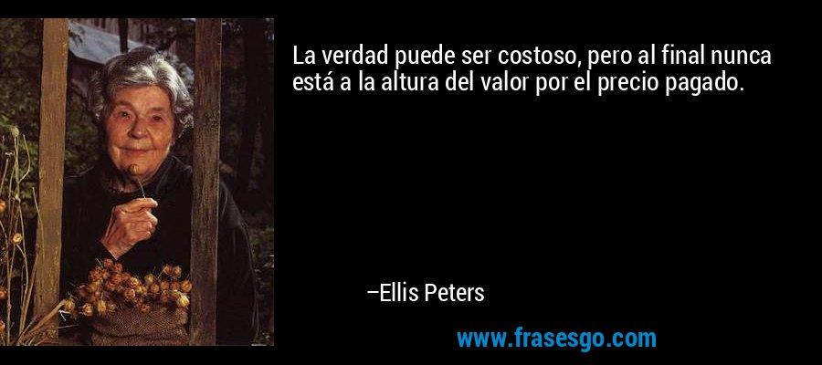 La verdad puede ser costoso, pero al final nunca está a la altura del valor por el precio pagado. – Ellis Peters
