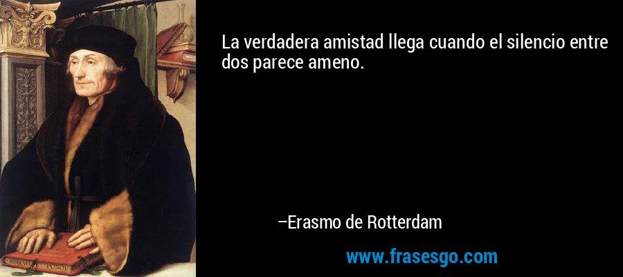 La verdadera amistad llega cuando el silencio entre dos parece ameno. – Erasmo de Rotterdam