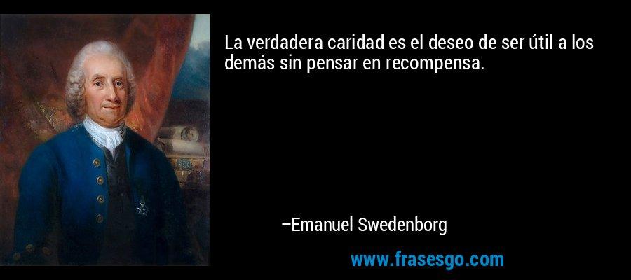 La verdadera caridad es el deseo de ser útil a los demás sin pensar en recompensa. – Emanuel Swedenborg