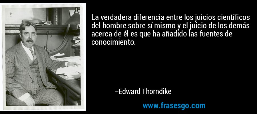 La verdadera diferencia entre los juicios científicos del hombre sobre sí mismo y el juicio de los demás acerca de él es que ha añadido las fuentes de conocimiento. – Edward Thorndike