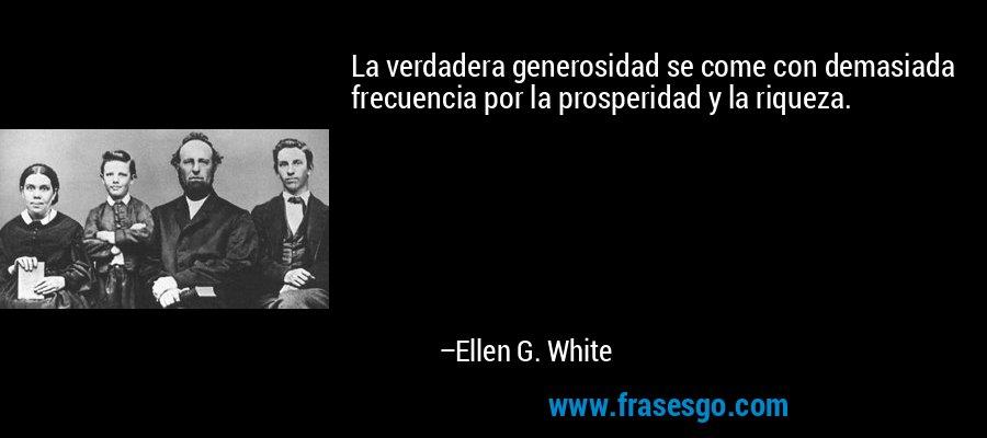 La verdadera generosidad se come con demasiada frecuencia por la prosperidad y la riqueza. – Ellen G. White