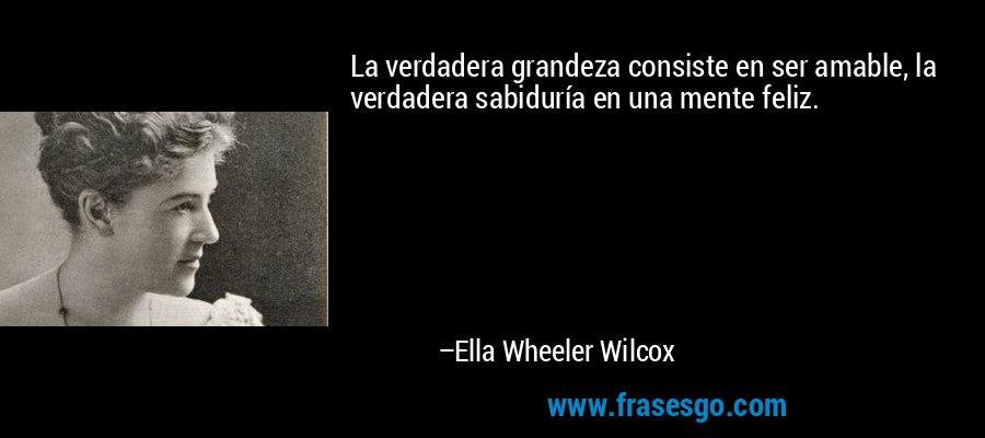 La verdadera grandeza consiste en ser amable, la verdadera sabiduría en una mente feliz. – Ella Wheeler Wilcox