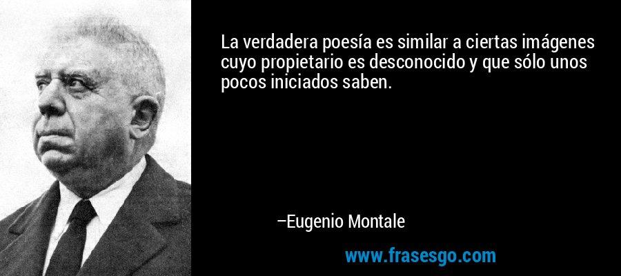 La verdadera poesía es similar a ciertas imágenes cuyo propietario es desconocido y que sólo unos pocos iniciados saben. – Eugenio Montale
