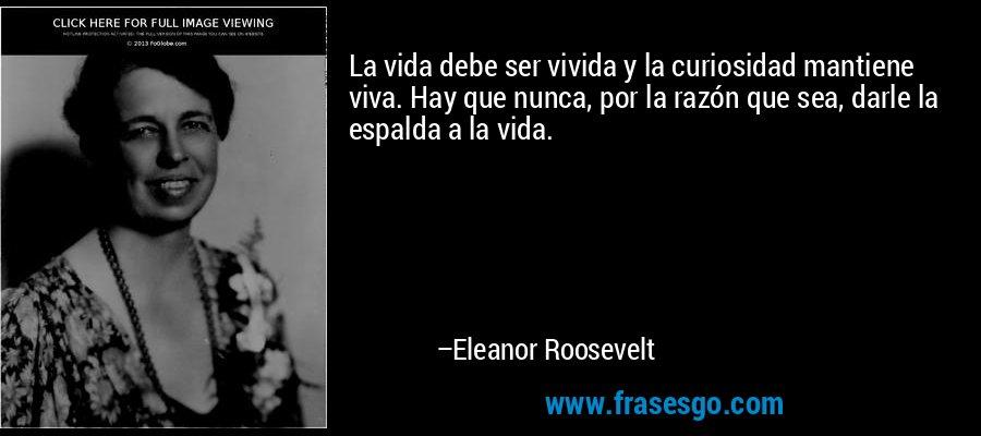 La vida debe ser vivida y la curiosidad mantiene viva. Hay que nunca, por la razón que sea, darle la espalda a la vida. – Eleanor Roosevelt