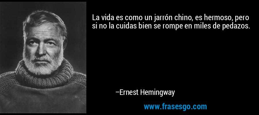 La vida es como un jarrón chino, es hermoso, pero si no la cuidas bien se rompe en miles de pedazos. – Ernest Hemingway