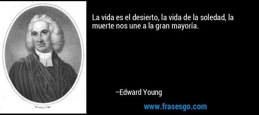 La vida es el desierto, la vida de la soledad, la muerte nos une a la gran mayoría. – Edward Young