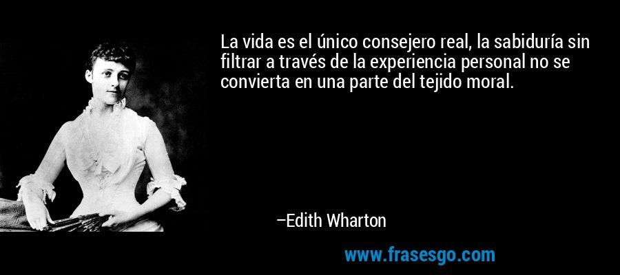 La vida es el único consejero real, la sabiduría sin filtrar a través de la experiencia personal no se convierta en una parte del tejido moral. – Edith Wharton