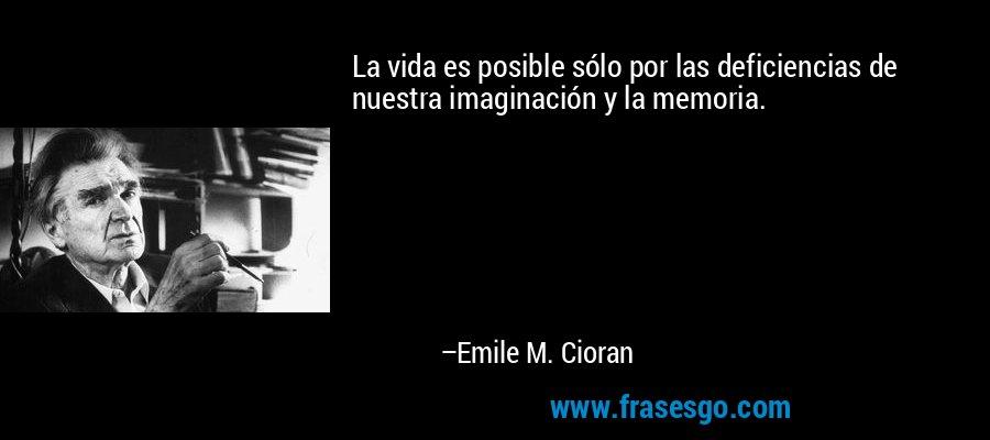 La vida es posible sólo por las deficiencias de nuestra imaginación y la memoria. – Emile M. Cioran