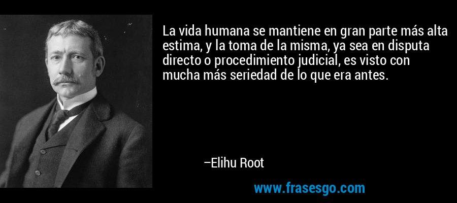 La vida humana se mantiene en gran parte más alta estima, y la toma de la misma, ya sea en disputa directo o procedimiento judicial, es visto con mucha más seriedad de lo que era antes. – Elihu Root