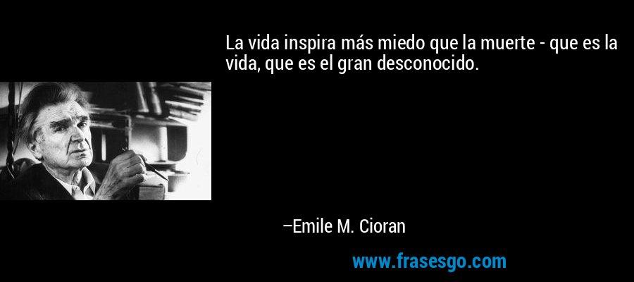La vida inspira más miedo que la muerte - que es la vida, que es el gran desconocido. – Emile M. Cioran