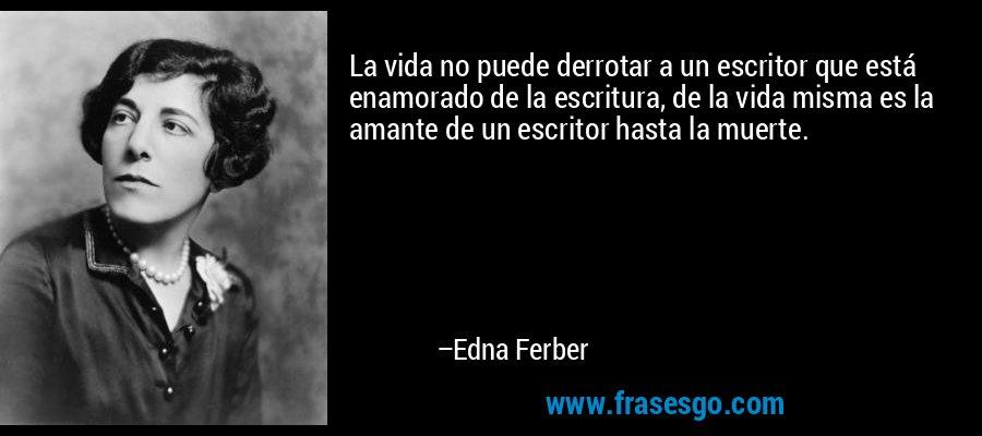 La vida no puede derrotar a un escritor que está enamorado de la escritura, de la vida misma es la amante de un escritor hasta la muerte. – Edna Ferber