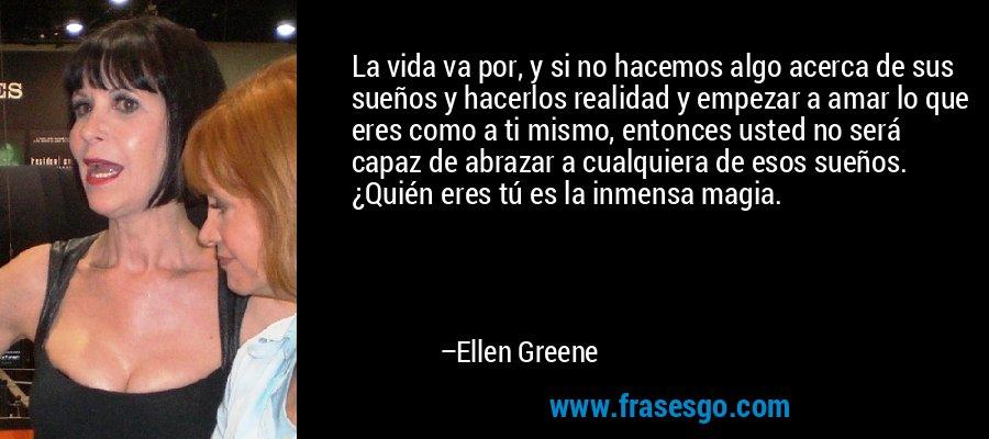 La vida va por, y si no hacemos algo acerca de sus sueños y hacerlos realidad y empezar a amar lo que eres como a ti mismo, entonces usted no será capaz de abrazar a cualquiera de esos sueños. ¿Quién eres tú es la inmensa magia. – Ellen Greene