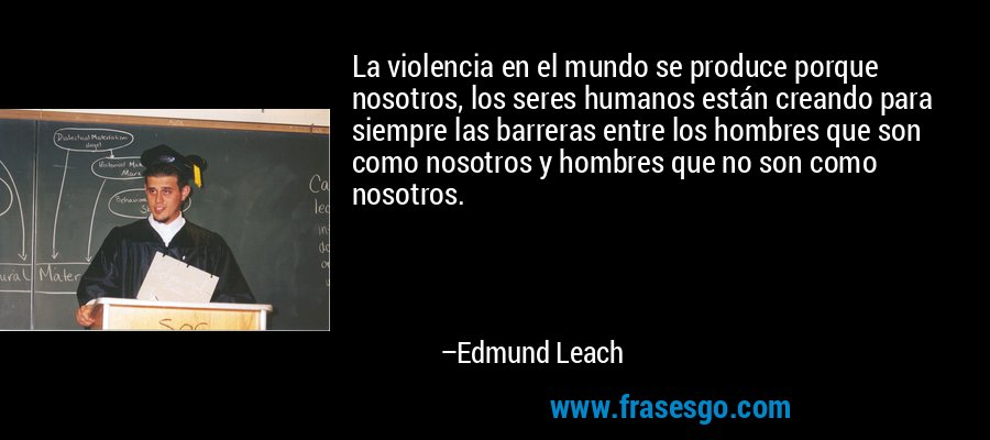 La violencia en el mundo se produce porque nosotros, los seres humanos están creando para siempre las barreras entre los hombres que son como nosotros y hombres que no son como nosotros. – Edmund Leach
